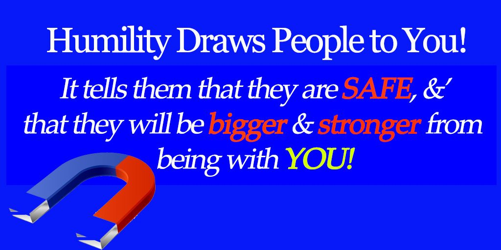 Humility Draws People to You. It tells them they are safe and that they will be bigfger and stronger from being with you.